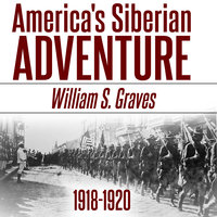 America's Siberian Adventure: 1918-1920 - William Sidney Graves