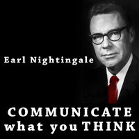 Communicate What You Think - Earl Nightingale