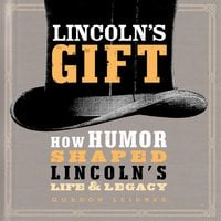 Lincoln's Gift: How Humor Shaped Lincoln's Life and Legacy - Gordon Leidner