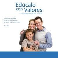 Edúcalo con Valores, Una guía para Padres e Hijos - Anónimo