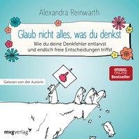 Glaub nicht alles, was du denkst: Wie du deine Denkfehler entlarvst und endlich freie Entscheidungen triffst - Alexandra Reinwarth