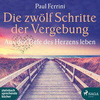 Die zwölf Schritte der Vergebung: Aus der Tiefe des Herzens leben - Paul Ferrini