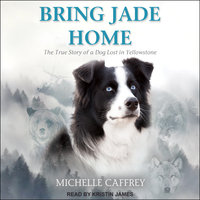 Bring Jade Home: The True Story of a Dog Lost in Yellowstone - Michelle Caffrey