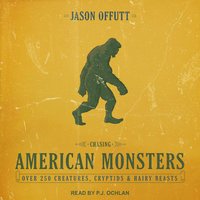 Chasing American Monsters: Over 250 Creatures, Cryptids and Hairy Beasts - Jason Offutt