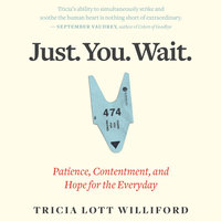 Just. You. Wait.: Patience, Contentment and Hope for the Everyday - Tricia Lott Williford