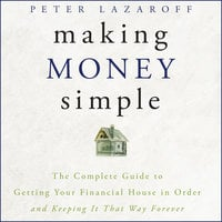 Making Money Simple: The Complete Guide to Getting Your Financial House in Order and Keeping It That Way Forever - Peter Lazaroff