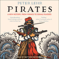 Pirates: A New History, From Vikings To Somali Raiders - Peter Lehr