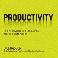 Productivity: Get Motivated, Get Organised and Get Things Done - Gill Hasson