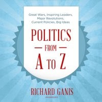 Politics from A to Z: Great Wars, Inspiring Leaders, Major Revolutions, Current Policies, Big Ideas - Richard Ganis