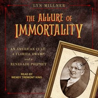 The Allure of Immortality: An American Cult, A Florida Swamp and a Renegade Prophet - Lyn Millner