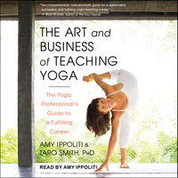 The Art and Business of Teaching Yoga: The Yoga Professional's Guide to a Fulfilling Career - Amy Ippoliti, Taro Smith