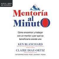 Mentoría al minuto: Cómo encontrar y trabajar con un mentor y por que se beneficiaría siendo uno - Ken Blanchard, Claire Diaz-Ortiz