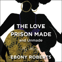 The Love Prison Made and Unmade: My Story - Ebony Roberts