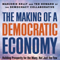 The Making of a Democratic Economy: Building Prosperity for the Many, Not Just the Few - Marjorie Kelly,Ted Howard