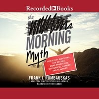 The Morning Myth: How Every Night Owl Can Become More Productive, Succesful, Happier and Healthier - Frank J. Rumbauskas