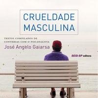 Crueldade Masculina - José Angelo Gaiarsa
