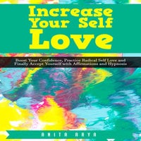 Increase Your Self Love: Boost Confidence, Practice Radical Self Love and Finally Accept Yourself with Affirmations and Hypnosis - Anita Arya