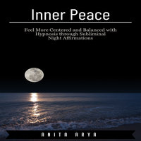Inner Peace: Feel More Centered and Balanced with Hypnosis through Subliminal Night Affirmations - Anita Arya
