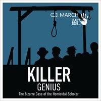 Killer Genius: The Bizarre Case of the Homicidal Scholar - C.J. March