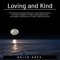 Loving and Kind: Develop Loving Kindness and Experience Positive Shifts in Life with Hypnosis through Subliminal Night Affirmations - Anita Arya
