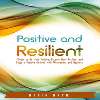 Positive and Resilient: Choose to Be More Positive, Become More Resilient and Enjoy a Positive Outlook with Affirmations and Hypnosis - Anita Arya