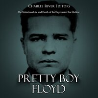 Pretty Boy Floyd: The Notorious Life and Death of the Depression Era Outlaw - Charles River Editors