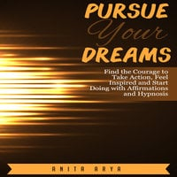 Pursue Your Dreams: Find the Courage to Take Action, Feel Inspired and Start Doing with Affirmations and Hypnosis - Anita Arya