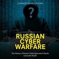 Russian Cyber Warfare: The History of Russia's State-Sponsored Attacks Across the World - Charles River Editors