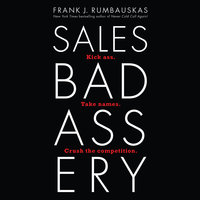 Sales Badassery: Kick Ass. Take Names. Crush the Competition. - Frank J. Rumbauskas