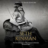 Seth Kinman: The Life and Legacy of the Famous Californian Mountain Man - Charles River Editors