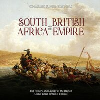 South Africa and the British Empire: The History and Legacy of the Region Under Great Britain's Control - Charles River Editors