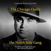 The Chicago Outfit and the North Side Gang: The History and Legacy of Chicago's Most Notorious Rival Gangs - Charles River Editors