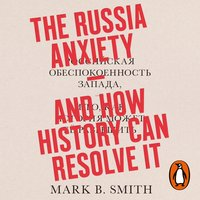 The Russia Anxiety: and How History Can Resolve It - Mark B. Smith