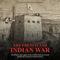 The French and Indian War: The History and Legacy of the Conflict Between French and British Colonies in North America - Charles River Editors