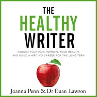 The Healthy Writer: Reduce Your Pain, Improve Your Health, and Build a Writing Career for the Long-Term - Joanna Penn, Euan Lawson
