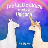 The Little Llama Meets a Unicorn - Isla Wynter