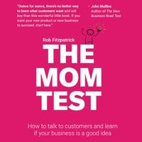 The Mom Test: How to talk to customers and figure out if your business is a good idea when everyone is lying to you - Rob Fitzpatrick