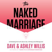 The Naked Marriage: Undressing the truth about sex, intimacy and lifelong love - Dave Willis,Ashley Willis
