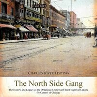 The North Side Gang: The History and Legacy of the Organized Crime Mob that Fought Al Capone for Control of Chicago - Charles River Editors