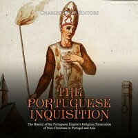 The Portuguese Inquisition: The History of the Portuguese Empire's Religious Persecution of Non-Christians in Portugal and Asia - Charles River Editors