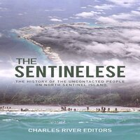 The Sentinelese: The History of the Uncontacted People on North Sentinel Island - Charles River Editors