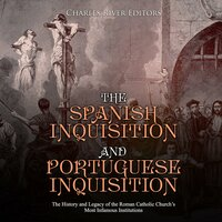 The Spanish Inquisition and Portuguese Inquisition: The History and Legacy of the Roman Catholic Church's Most Infamous Institutions - Charles River Editors