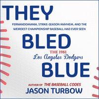 They Bled Blue: Fernandomania, Strike-Season Mayhem, and the Weirdest Championship Baseball Had Ever Seen: The 1981 Los Angeles Dodgers - Jason Turbow