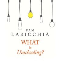 What is Unschooling? - Pam Laricchia