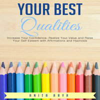 Your Best Qualities: Increase Your Confidence, Realize Your Value and Raise Your Self Esteem with Affirmations and Hypnosis - Anita Arya
