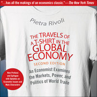 The Travels of a T-Shirt in the Global Economy: An Economist Examines the Markets, Power and Politics of World Trade - Pietra Rivoli