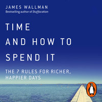 Time and How to Spend It: The 7 Rules for Richer, Happier Days - James Wallman
