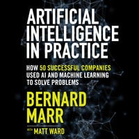Artificial Intelligence in Practice: How 50 Successful Companies Used AI and Machine Learning to Solve Problems - Bernard Marr