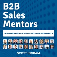 B2B Sales Mentors: 20 stories from 20 top 1% sales professionals - Scott Ingram