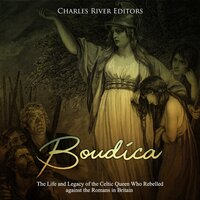 Boudica: The Life and Legacy of the Celtic Queen Who Rebelled against the Romans in Britain - Charles River Editors